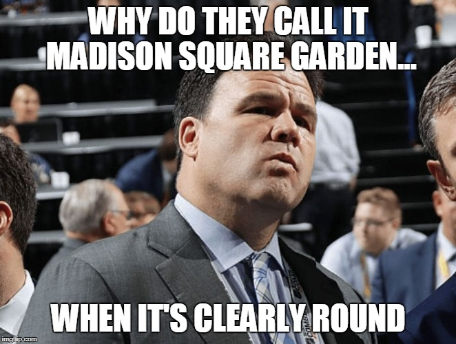 WHY DO THEY CALL IT MADISON SQUARE GARDEN... WHEN IT'S CLEARLY ROUND | image tagged in pondering gorts | made w/ Imgflip meme maker