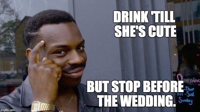 Roll Safe Think About It Meme | DRINK 'TILL SHE'S CUTE BUT STOP BEFORE THE WEDDING. | image tagged in memes,roll safe think about it | made w/ Imgflip meme maker