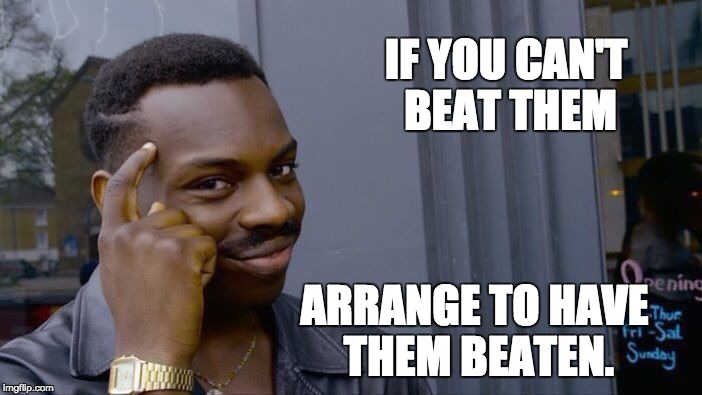 Roll Safe Think About It Meme | IF YOU CAN'T BEAT THEM ARRANGE TO HAVE THEM BEATEN. | image tagged in memes,roll safe think about it | made w/ Imgflip meme maker