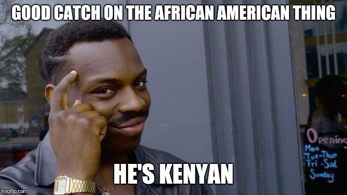 Roll Safe Think About It Meme | GOOD CATCH ON THE AFRICAN AMERICAN THING HE'S KENYAN | image tagged in memes,roll safe think about it | made w/ Imgflip meme maker