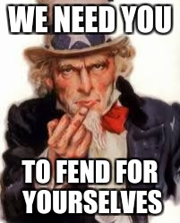 Uncle Sam Government Freedom | WE NEED YOU TO FEND FOR YOURSELVES | image tagged in uncle sam government freedom | made w/ Imgflip meme maker