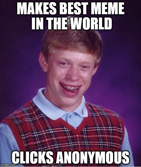 Bad Luck Brian Meme | MAKES BEST MEME IN THE WORLD CLICKS ANONYMOUS | image tagged in memes,bad luck brian | made w/ Imgflip meme maker