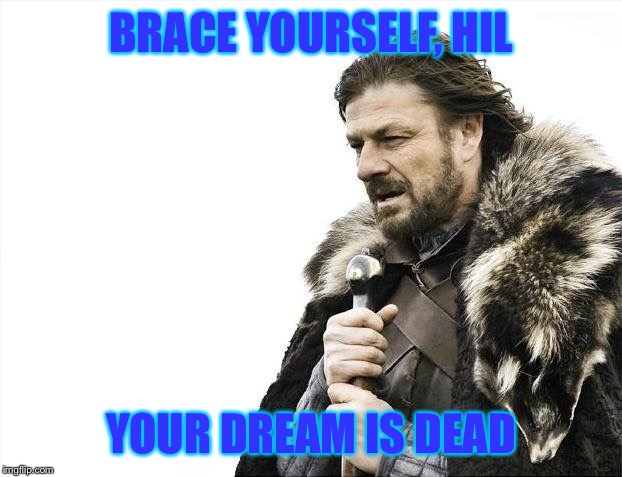 Brace Yourselves X is Coming Meme | BRACE YOURSELF, HIL YOUR DREAM IS DEAD | image tagged in memes,brace yourselves x is coming | made w/ Imgflip meme maker