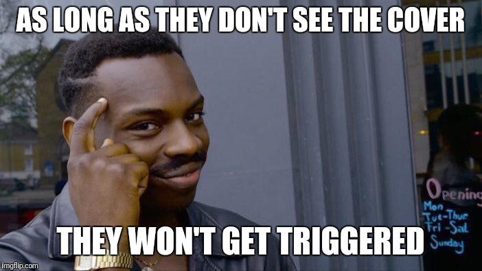 Roll Safe Think About It Meme | AS LONG AS THEY DON'T SEE THE COVER THEY WON'T GET TRIGGERED | image tagged in memes,roll safe think about it | made w/ Imgflip meme maker
