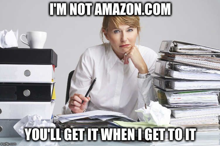 In a world where everyone wants something, and wants it now  | I'M NOT AMAZON.COM YOU'LL GET IT WHEN I GET TO IT | image tagged in stacks of work | made w/ Imgflip meme maker