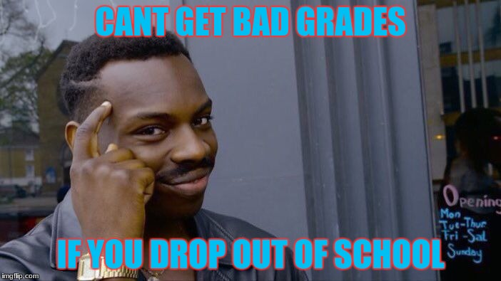 Roll Safe Think About It Meme | CANT GET BAD GRADES IF YOU DROP OUT OF SCHOOL | image tagged in memes,roll safe think about it | made w/ Imgflip meme maker