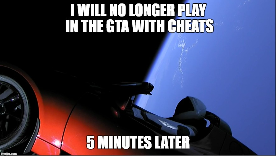 Meanwhile in space | I WILL NO LONGER PLAY IN THE GTA WITH CHEATS 5 MINUTES LATER | image tagged in elon musk,tesla,falcon heavy,space,mars | made w/ Imgflip meme maker