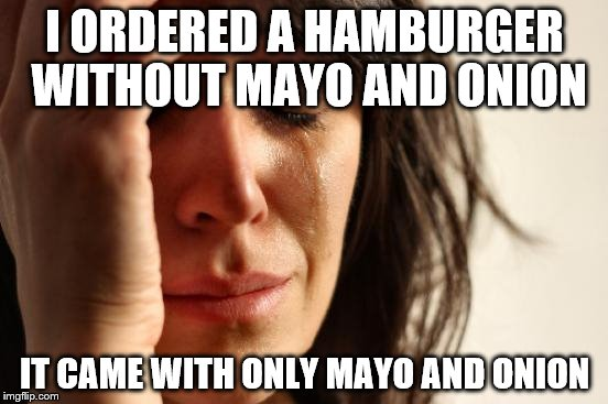 First World Problems Meme | I ORDERED A HAMBURGER WITHOUT MAYO AND ONION IT CAME WITH ONLY MAYO AND ONION | image tagged in memes,first world problems,fast food,hamburger | made w/ Imgflip meme maker