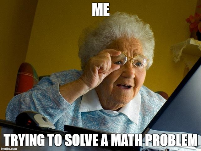 Grandma Finds The Internet Meme | ME TRYING TO SOLVE A MATH PROBLEM | image tagged in memes,grandma finds the internet | made w/ Imgflip meme maker
