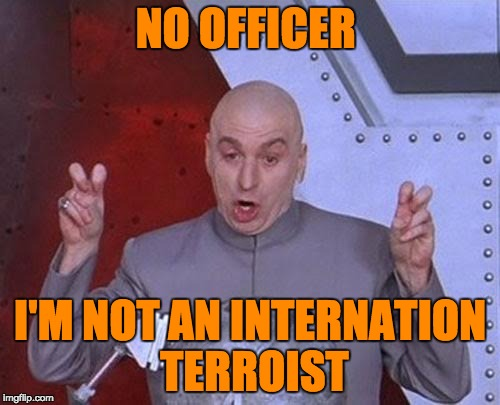 Dr Evil Laser Meme | NO OFFICER I'M NOT AN INTERNATION TERROIST | image tagged in memes,dr evil laser | made w/ Imgflip meme maker