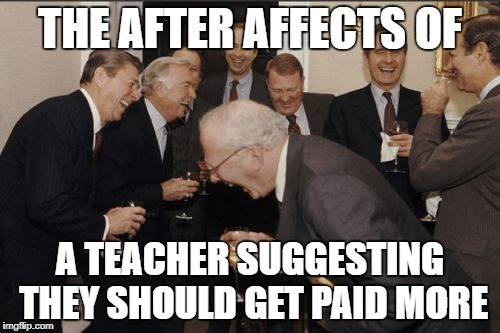 Laughing Men In Suits Meme | THE AFTER AFFECTS OF A TEACHER SUGGESTING THEY SHOULD GET PAID MORE | image tagged in memes,laughing men in suits | made w/ Imgflip meme maker