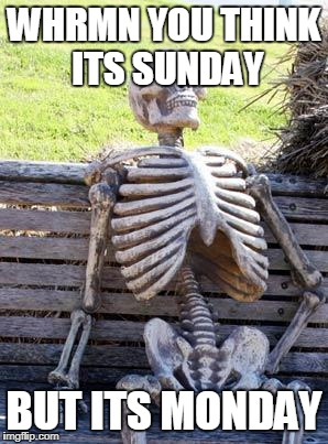 Waiting Skeleton Meme | WHRMN YOU THINK ITS SUNDAY BUT ITS MONDAY | image tagged in memes,waiting skeleton | made w/ Imgflip meme maker