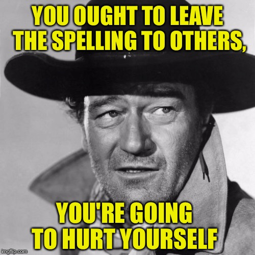 YOU OUGHT TO LEAVE THE SPELLING TO OTHERS, YOU'RE GOING TO HURT YOURSELF | image tagged in spelling error,spelling,not that hard | made w/ Imgflip meme maker