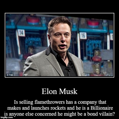 Elon Musk | Is selling flamethrowers has a company that makes and launches rockets and he is a Billionaire is anyone else concerned he might | image tagged in funny,demotivationals | made w/ Imgflip demotivational maker