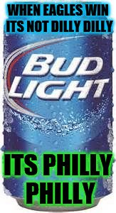 Bud Light Beer | WHEN EAGLES WIN ITS NOT DILLY DILLY ITS PHILLY PHILLY | image tagged in bud light beer | made w/ Imgflip meme maker