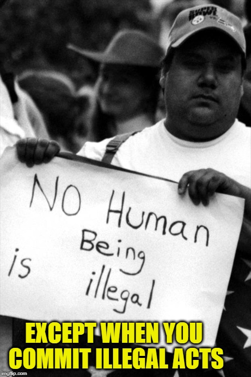 EXCEPT WHEN YOU COMMIT ILLEGAL ACTS | image tagged in memes,illegal immigration,illegal aliens | made w/ Imgflip meme maker