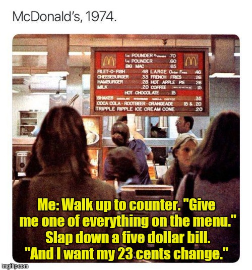 "Get a look at that menu.  | Me: Walk up to counter. ""Give me one of everything on the menu."" Slap down a five dollar bill. ""And I want my 23 cents change."" 