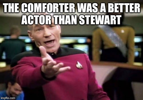 Picard Wtf Meme | THE COMFORTER WAS A BETTER ACTOR THAN STEWART | image tagged in memes,picard wtf | made w/ Imgflip meme maker