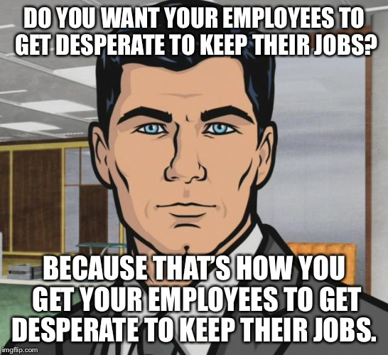 Archer Meme | DO YOU WANT YOUR EMPLOYEES TO GET DESPERATE TO KEEP THEIR JOBS? BECAUSE THAT'S HOW YOU GET YOUR EMPLOYEES TO GET DESPERATE TO KEEP THEIR JOB | image tagged in memes,archer,AdviceAnimals | made w/ Imgflip meme maker