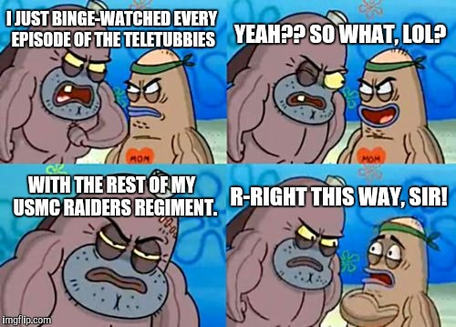 How Tough Are You Meme | I JUST BINGE-WATCHED EVERY EPISODE OF THE TELETUBBIES YEAH?? SO WHAT, LOL? WITH THE REST OF MY  USMC RAIDERS REGIMENT. R-RIGHT THIS WAY, SIR | image tagged in memes,how tough are you | made w/ Imgflip meme maker