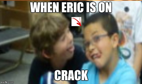 when your friend is on crack | WHEN ERIC IS ON CRACK | image tagged in mango | made w/ Imgflip meme maker