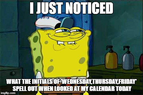 weird things that just seem to happen to us. | I JUST NOTICED WHAT THE INITIALS OF 'WEDNESDAY,THURSDAY,FRIDAY' SPELL OUT WHEN LOOKED AT MY CALENDAR TODAY | image tagged in memes,dont you squidward,weeks | made w/ Imgflip meme maker
