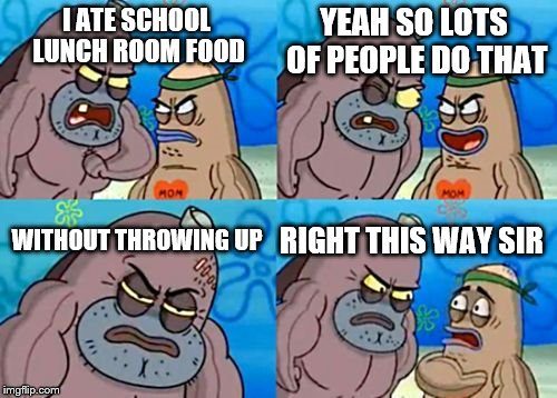 How Tough Are You Meme | I ATE SCHOOL LUNCH ROOM FOOD YEAH SO LOTS OF PEOPLE DO THAT WITHOUT THROWING UP RIGHT THIS WAY SIR | image tagged in memes,how tough are you | made w/ Imgflip meme maker