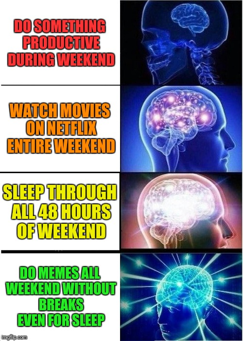 Expanding Brain Meme | DO SOMETHING PRODUCTIVE DURING WEEKEND WATCH MOVIES ON NETFLIX ENTIRE WEEKEND SLEEP THROUGH ALL 48 HOURS OF WEEKEND DO MEMES ALL WEEKEND WIT | image tagged in memes,expanding brain | made w/ Imgflip meme maker