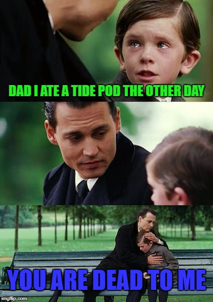 Can the tide pod memes die with him? | DAD I ATE A TIDE POD THE OTHER DAY YOU ARE DEAD TO ME | image tagged in memes,finding neverland,funny | made w/ Imgflip meme maker