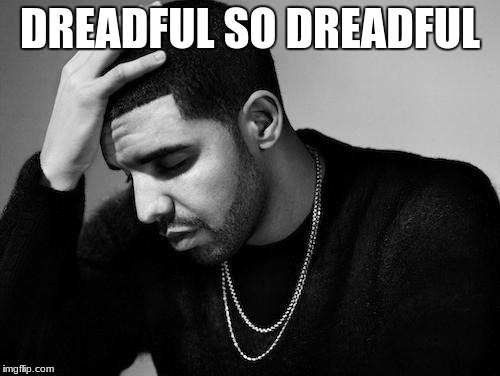 Drake's Woes | DREADFUL SO DREADFUL | image tagged in drake's woes | made w/ Imgflip meme maker