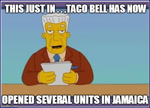 THIS JUST IN . . .TACO BELL HAS NOW OPENED SEVERAL UNITS IN JAMAICA | made w/ Imgflip meme maker