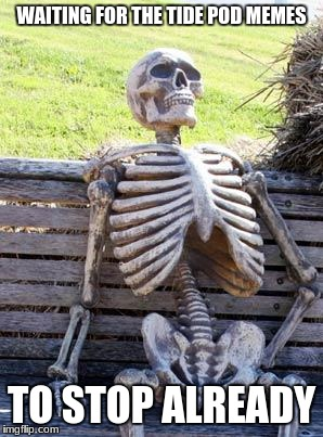 Waiting Skeleton Meme | WAITING FOR THE TIDE POD MEMES TO STOP ALREADY | image tagged in memes,waiting skeleton | made w/ Imgflip meme maker