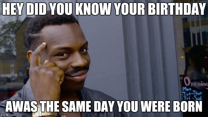 Roll Safe Think About It Meme | HEY DID YOU KNOW YOUR BIRTHDAY AWAS THE SAME DAY YOU WERE BORN | image tagged in memes,roll safe think about it | made w/ Imgflip meme maker