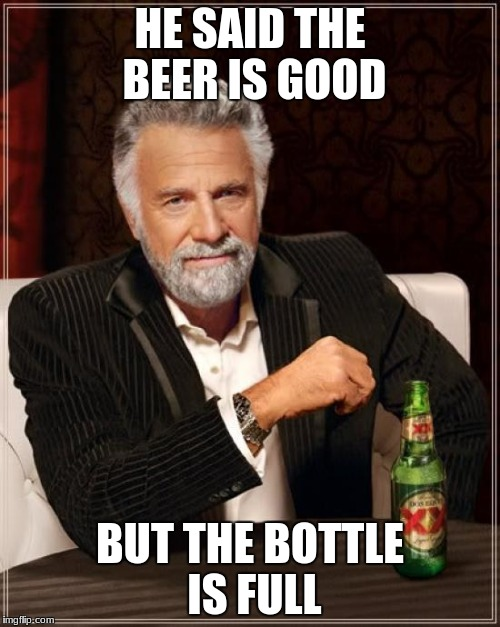 The Most Interesting Man In The World Meme | HE SAID THE BEER IS GOOD BUT THE BOTTLE IS FULL | image tagged in memes,the most interesting man in the world | made w/ Imgflip meme maker
