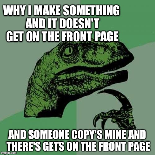 Philosoraptor Meme | WHY I MAKE SOMETHING AND IT DOESN'T GET ON THE FRONT PAGE AND SOMEONE COPY'S MINE AND THERE'S GETS ON THE FRONT PAGE | image tagged in memes,philosoraptor | made w/ Imgflip meme maker