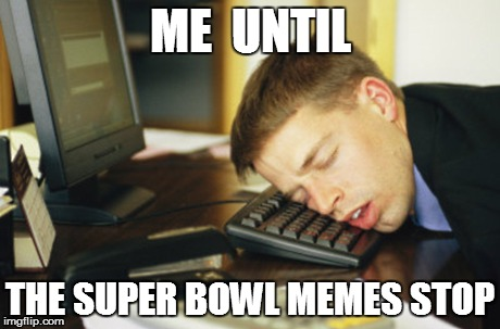 ME  UNTIL THE SUPER BOWL MEMES STOP | made w/ Imgflip meme maker