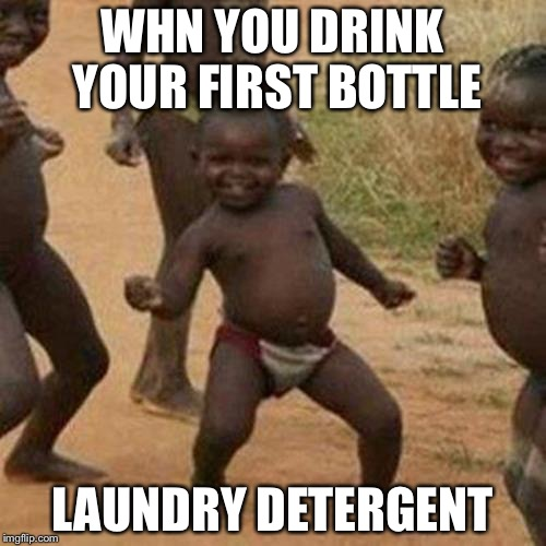 Third World Success Kid Meme | WHN YOU DRINK YOUR FIRST BOTTLE LAUNDRY DETERGENT | image tagged in memes,third world success kid | made w/ Imgflip meme maker