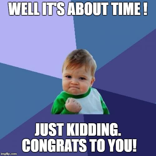 Success Kid Meme | WELL IT'S ABOUT TIME ! JUST KIDDING. CONGRATS TO YOU! | image tagged in memes,success kid | made w/ Imgflip meme maker