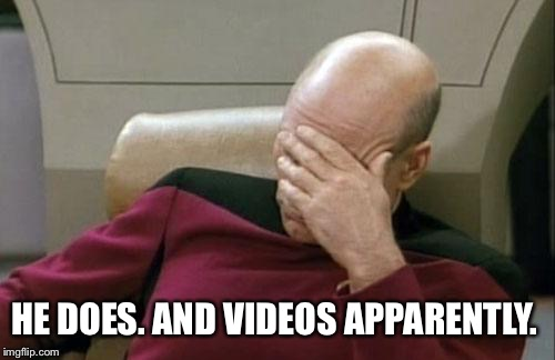 Captain Picard Facepalm Meme | HE DOES. AND VIDEOS APPARENTLY. | image tagged in memes,captain picard facepalm | made w/ Imgflip meme maker