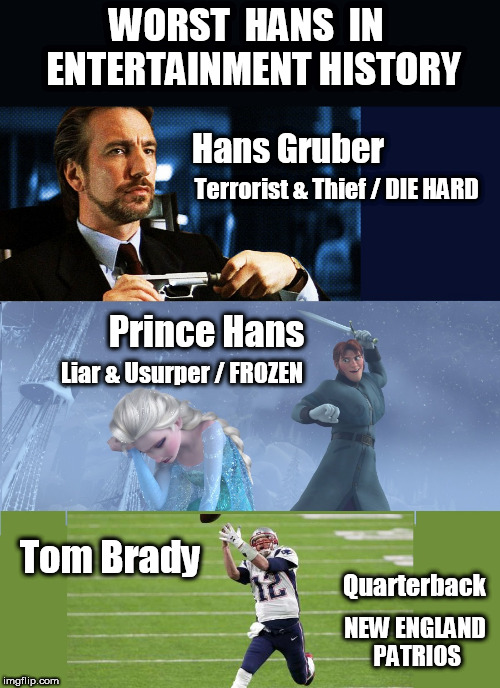 What's In A Name? | WORST  HANS  IN  ENTERTAINMENT HISTORY Hans Gruber Terrorist & Thief / DIE HARD Prince Hans Liar & Usurper / FROZEN Tom Brady Quarterback NE | image tagged in tom brady,tom brady superbowl,tom brady sad,new england patriots,new england patriots super bowl,super bowl 52 | made w/ Imgflip meme maker