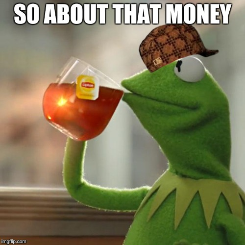 But Thats None Of My Business Meme | SO ABOUT THAT MONEY | image tagged in memes,but thats none of my business,kermit the frog,scumbag | made w/ Imgflip meme maker