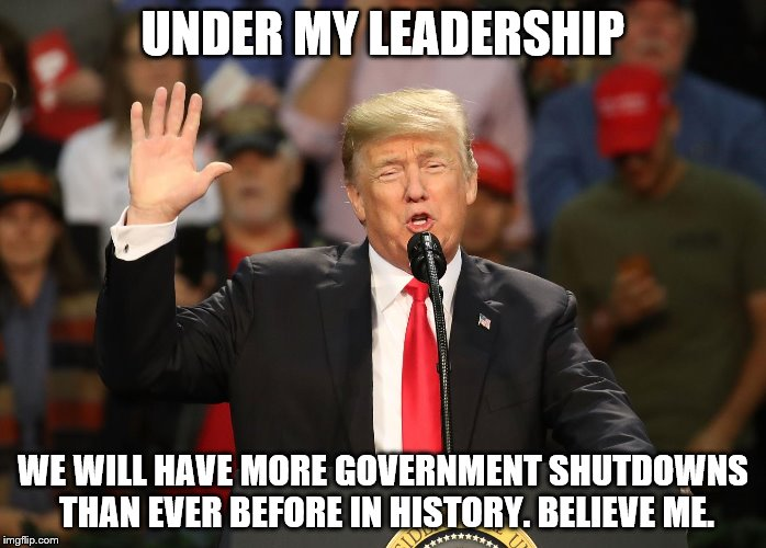 Under Trump More Government Shutdowns Than Ever Before  | UNDER MY LEADERSHIP WE WILL HAVE MORE GOVERNMENT SHUTDOWNS THAN EVER BEFORE IN HISTORY. BELIEVE ME. | image tagged in trump,trump leadership,government shutdown,trump is a moron,trump is dead from the neck up | made w/ Imgflip meme maker