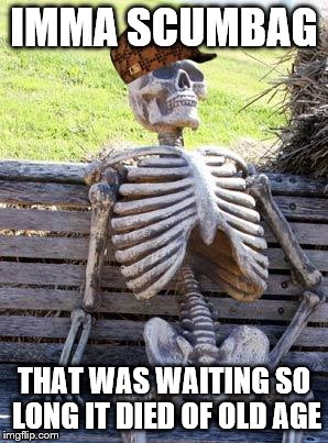 Waiting Skeleton Meme | IMMA SCUMBAG THAT WAS WAITING SO LONG IT DIED OF OLD AGE | image tagged in memes,waiting skeleton,scumbag | made w/ Imgflip meme maker
