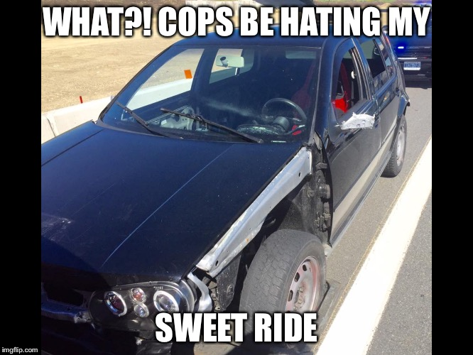 Cops hatin | WHAT?! COPS BE HATING MY SWEET RIDE | image tagged in cops,car,junk,police state | made w/ Imgflip meme maker
