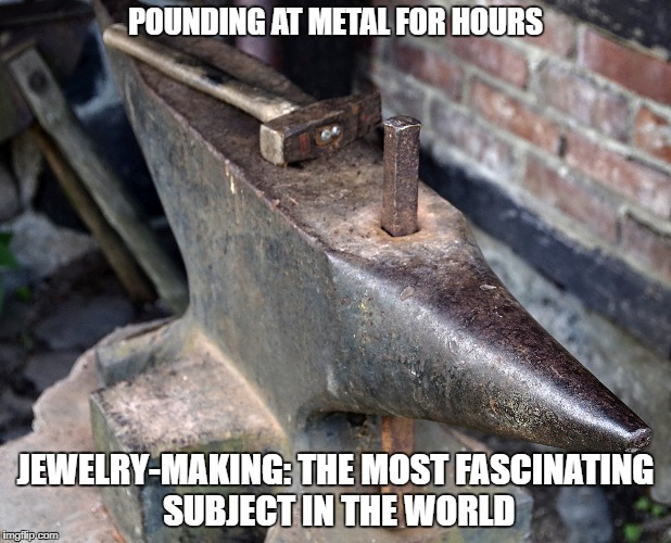 POUNDING AT METAL FOR HOURS JEWELRY-MAKING: THE MOST FASCINATING SUBJECT IN THE WORLD | made w/ Imgflip meme maker