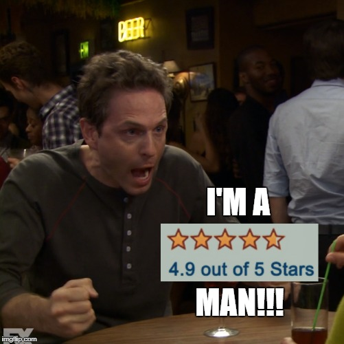 4.9 Star Man!!! | I'M A MAN!!! | image tagged in philadelphia,always sunny,it's always sunny in philidelphia,dennis,five star man | made w/ Imgflip meme maker