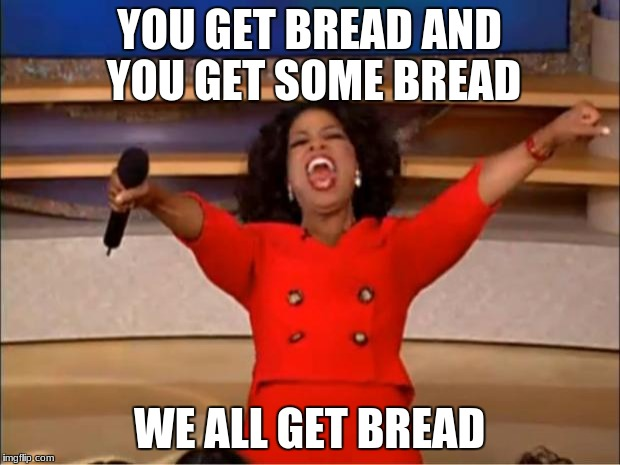 bread obsessed oprah | YOU GET BREAD AND YOU GET SOME BREAD WE ALL GET BREAD | image tagged in memes,oprah you get a | made w/ Imgflip meme maker
