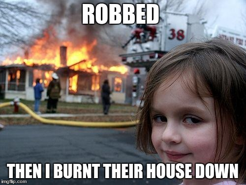 Disaster Girl Meme | ROBBED THEN I BURNT THEIR HOUSE DOWN | image tagged in memes,disaster girl | made w/ Imgflip meme maker
