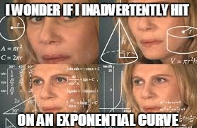 I WONDER IF I INADVERTENTLY HIT ON AN EXPONENTIAL CURVE | made w/ Imgflip meme maker
