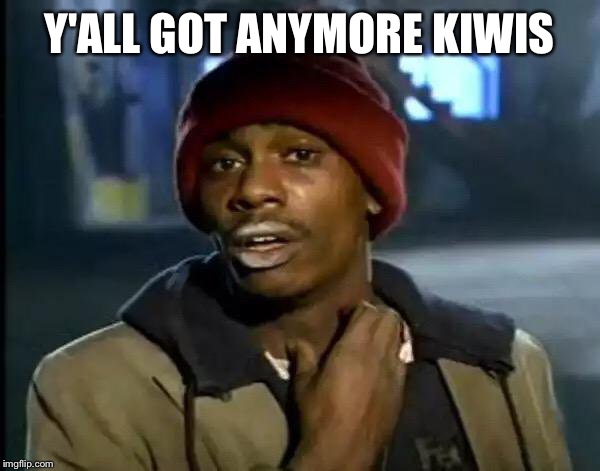 Y'all Got Any More Of That Meme | Y'ALL GOT ANYMORE KIWIS | image tagged in memes,y'all got any more of that | made w/ Imgflip meme maker